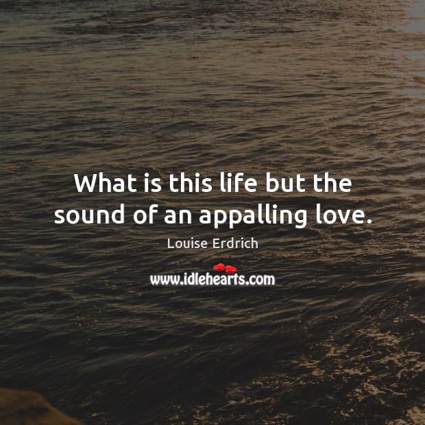 What is this life but the sound of an appalling love. Louise Erdrich Picture Quote