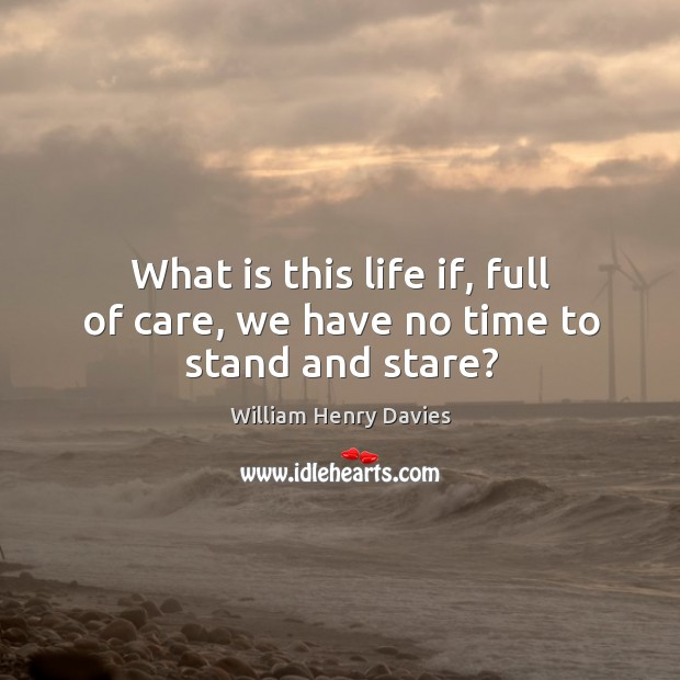 What is this life if, full of care, we have no time to stand and stare? Image