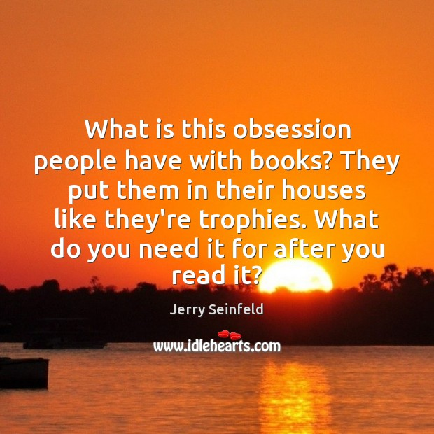 What is this obsession people have with books? They put them in Image