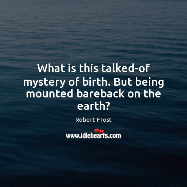 What is this talked-of mystery of birth. But being mounted bareback on the earth? Image