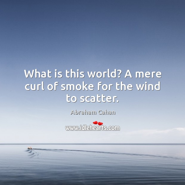 Image, What is this world? A mere curl of smoke for the wind to scatter.