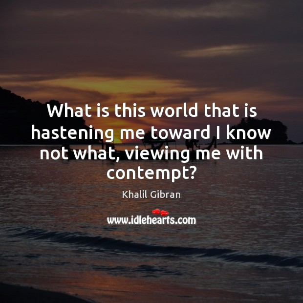 What is this world that is hastening me toward I know not what, viewing me with contempt? Khalil Gibran Picture Quote