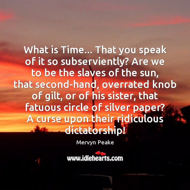 What is Time… That you speak of it so subserviently? Are we Image