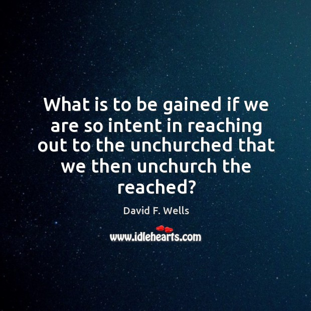 What is to be gained if we are so intent in reaching David F. Wells Picture Quote