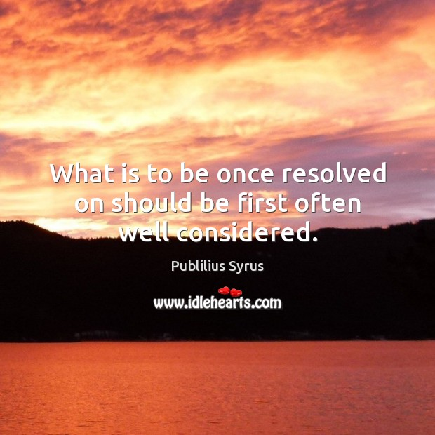 What is to be once resolved on should be first often well considered. Image