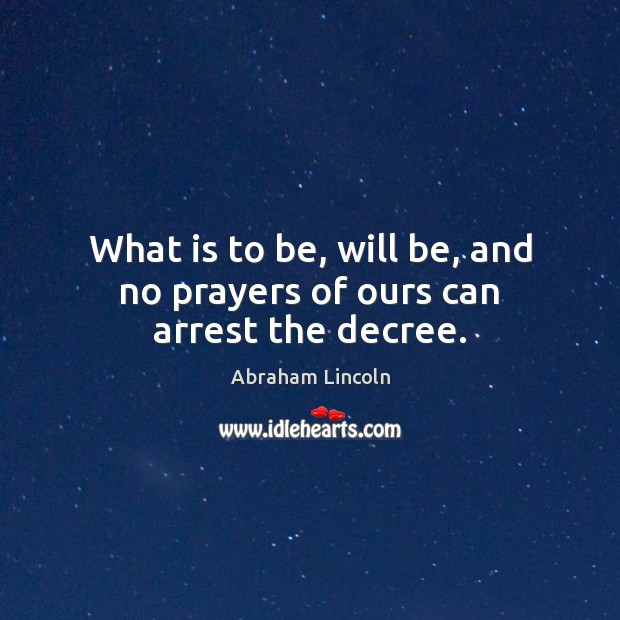 Image, What is to be, will be, and no prayers of ours can arrest the decree.