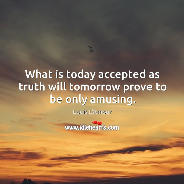 What is today accepted as truth will tomorrow prove to be only amusing. Louis L'Amour Picture Quote