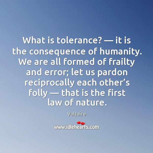 Image, What is tolerance? — it is the consequence of humanity. We are all formed of frailty and error