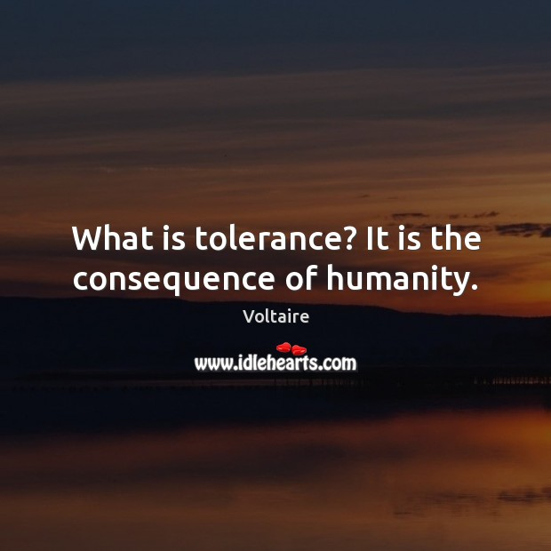 Image, What is tolerance? It is the consequence of humanity.