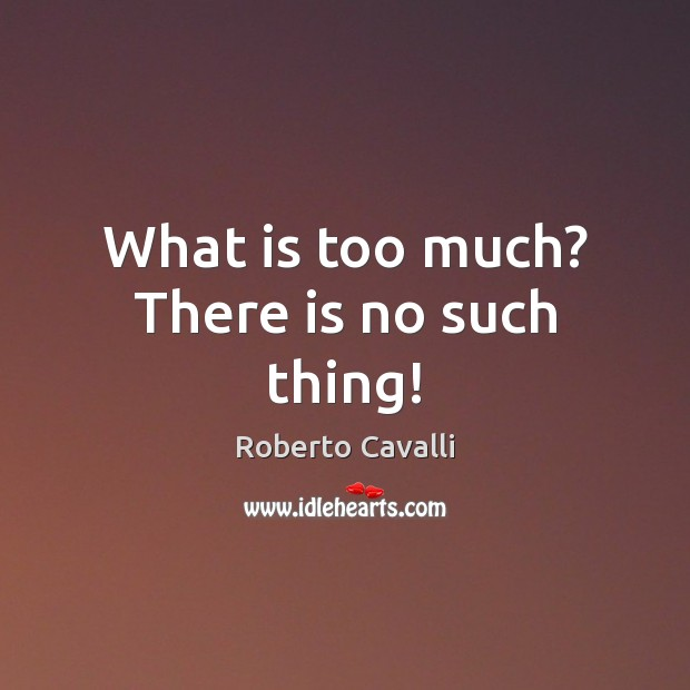 What is too much? There is no such thing! Image