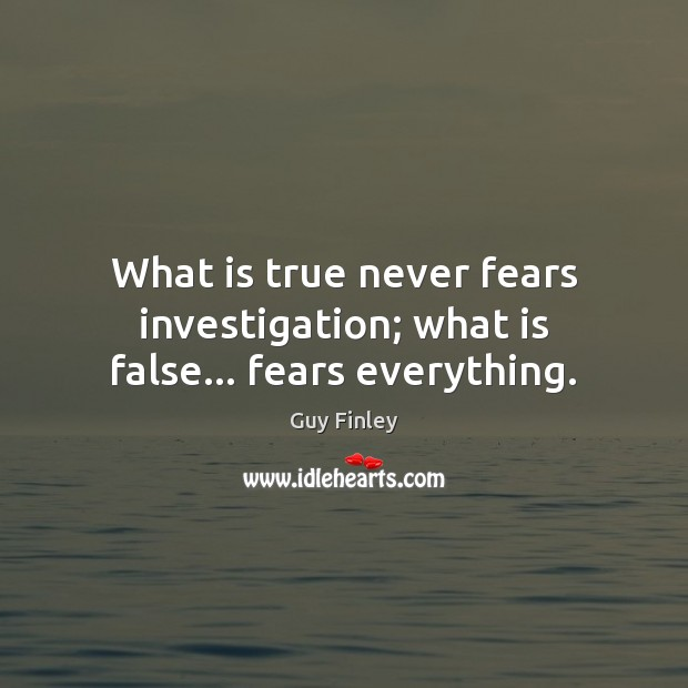What is true never fears investigation; what is false… fears everything. Guy Finley Picture Quote