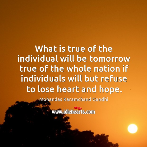 What is true of the individual will be tomorrow true of the whole nation Mohandas Karamchand Gandhi Picture Quote