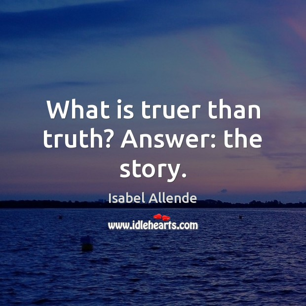 What is truer than truth? Answer: the story. Isabel Allende Picture Quote
