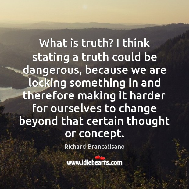 What is truth? I think stating a truth could be dangerous, because Image