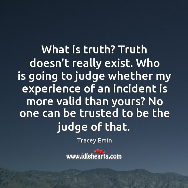 What is truth? truth doesn't really exist. Who is going to judge whether my experience Image