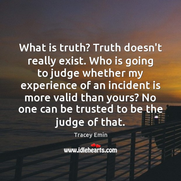 What is truth? Truth doesn't really exist. Who is going to judge Image