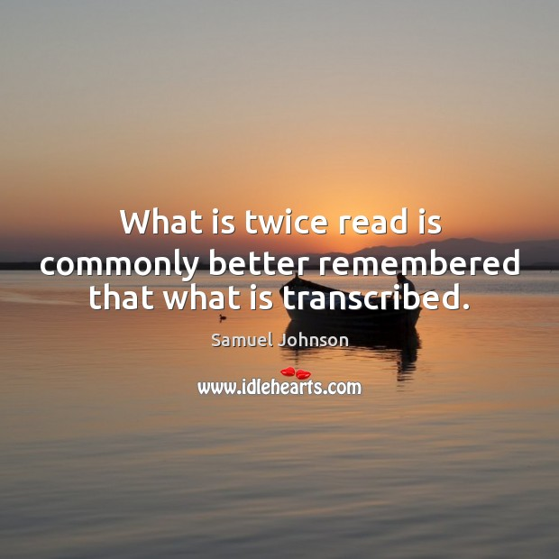 What is twice read is commonly better remembered that what is transcribed. Image
