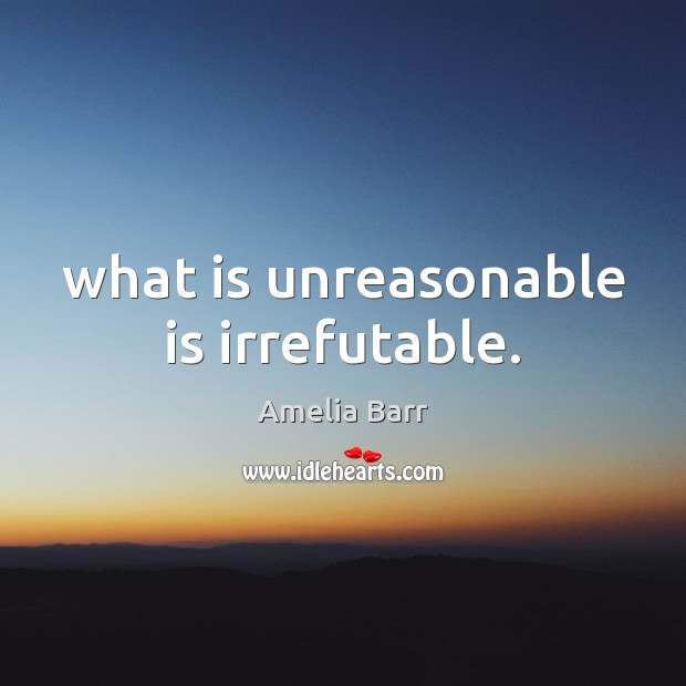 Image, What is unreasonable is irrefutable.