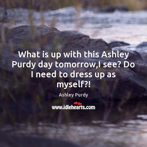 Image, What is up with this Ashley Purdy day tomorrow,I see? Do I need to dress up as myself?!