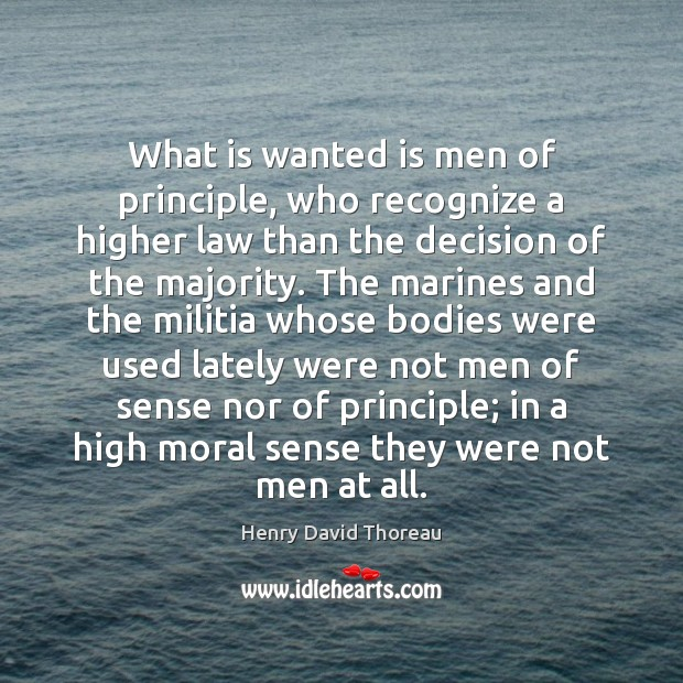 What is wanted is men of principle, who recognize a higher law Henry David Thoreau Picture Quote