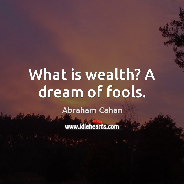 Image, What is wealth? A dream of fools.