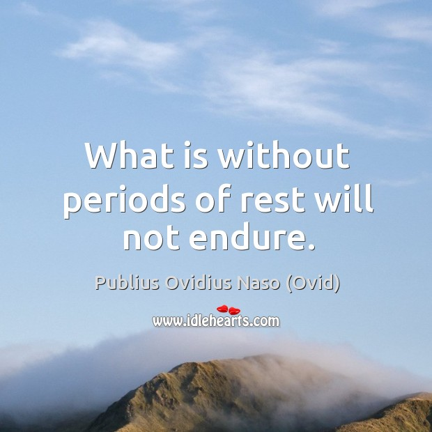 What is without periods of rest will not endure. Image