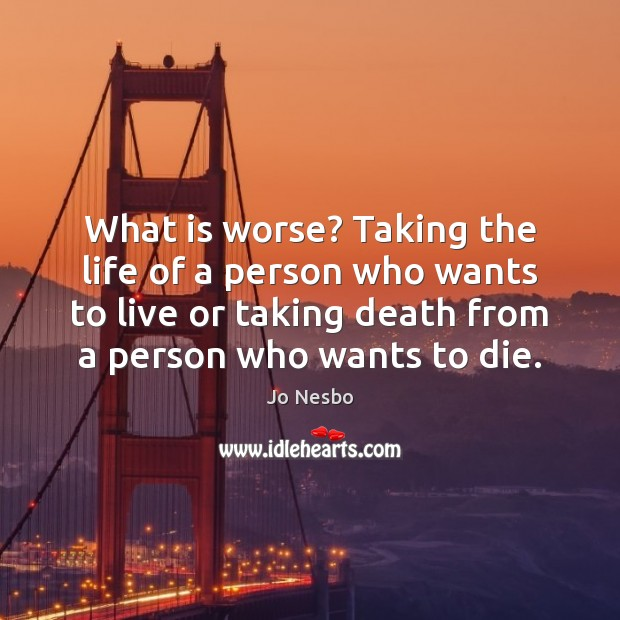 What is worse? Taking the life of a person who wants to Jo Nesbo Picture Quote