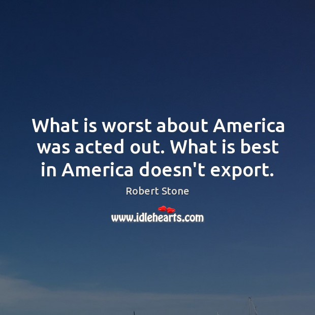 What is worst about America was acted out. What is best in America doesn't export. Robert Stone Picture Quote