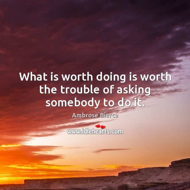 Image, What is worth doing is worth the trouble of asking somebody to do it.