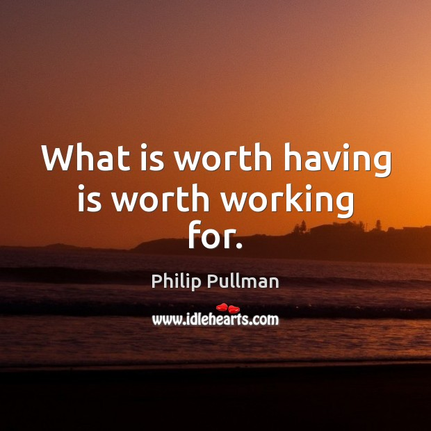 Image, What is worth having is worth working for.
