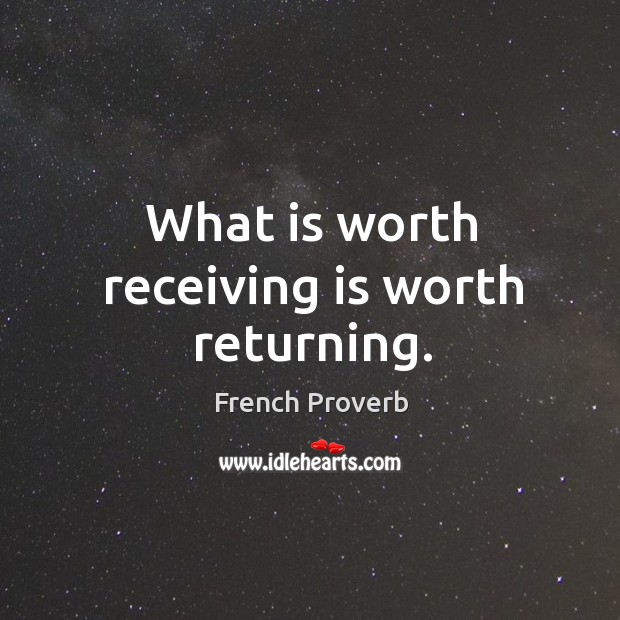 What is worth receiving is worth returning. Image