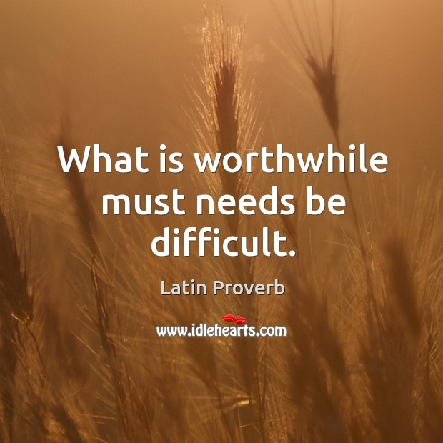 Image, What is worthwhile must needs be difficult.