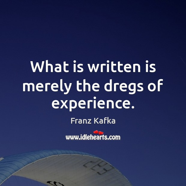 What is written is merely the dregs of experience. Image