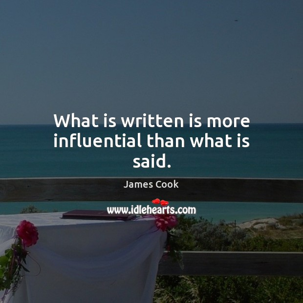 What is written is more influential than what is said. James Cook Picture Quote