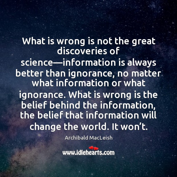 What is wrong is not the great discoveries of science—information is Image