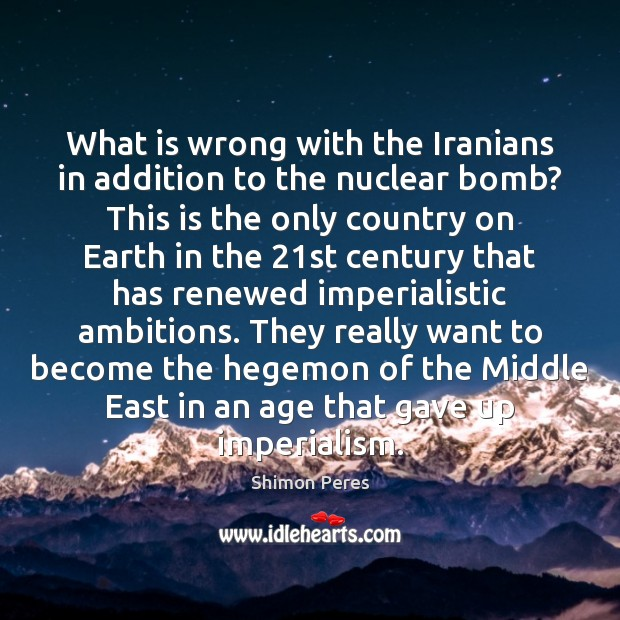 What is wrong with the Iranians in addition to the nuclear bomb? Shimon Peres Picture Quote