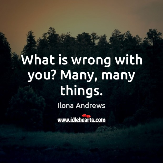 What is wrong with you? Many, many things. Ilona Andrews Picture Quote
