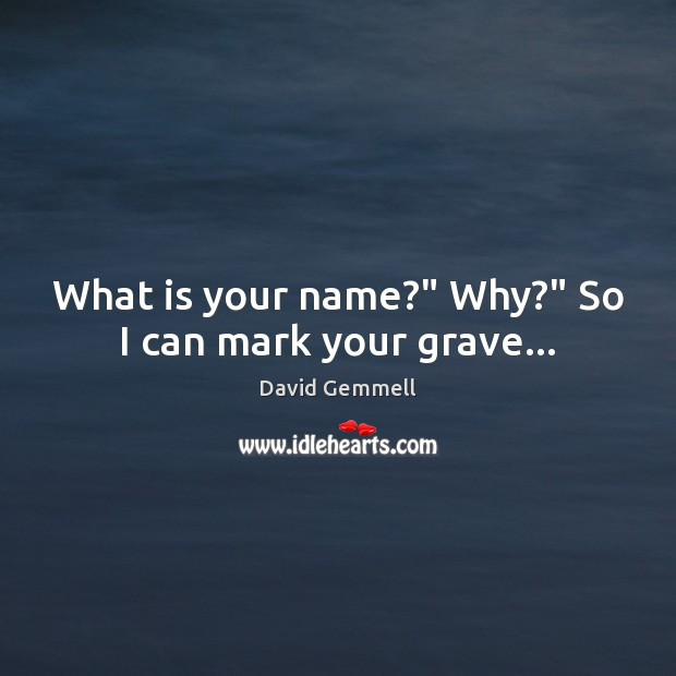 """What is your name?"""" Why?"""" So I can mark your grave… David Gemmell Picture Quote"""