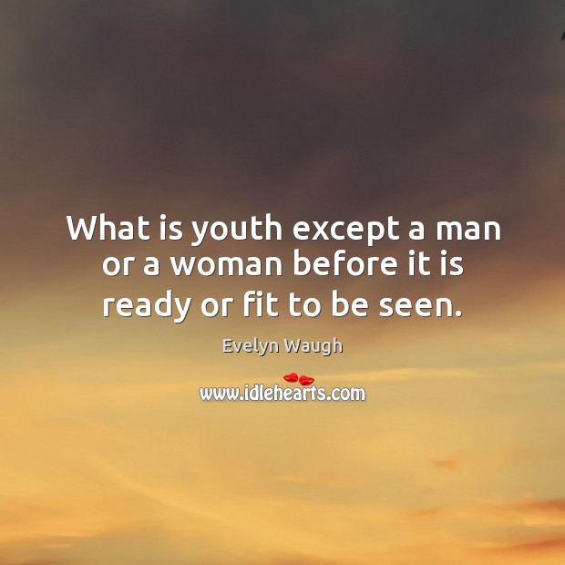 What is youth except a man or a woman before it is ready or fit to be seen. Evelyn Waugh Picture Quote