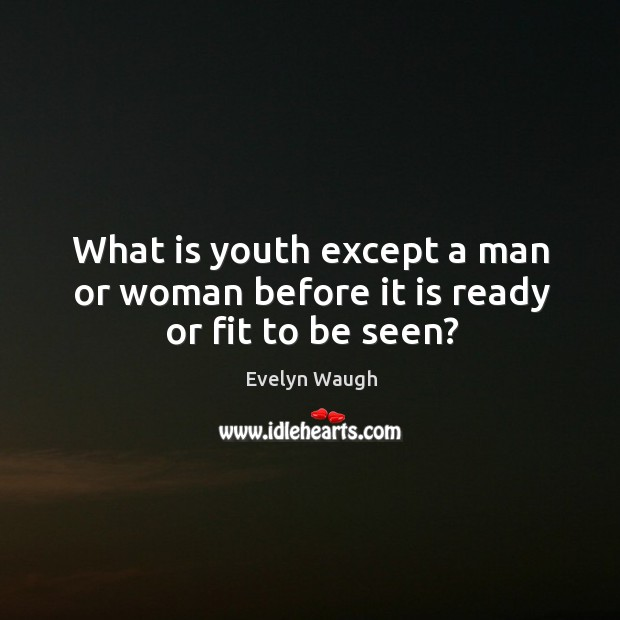 Image, What is youth except a man or woman before it is ready or fit to be seen?