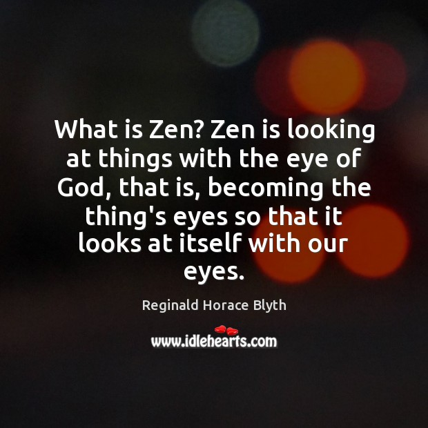 What is Zen? Zen is looking at things with the eye of Image