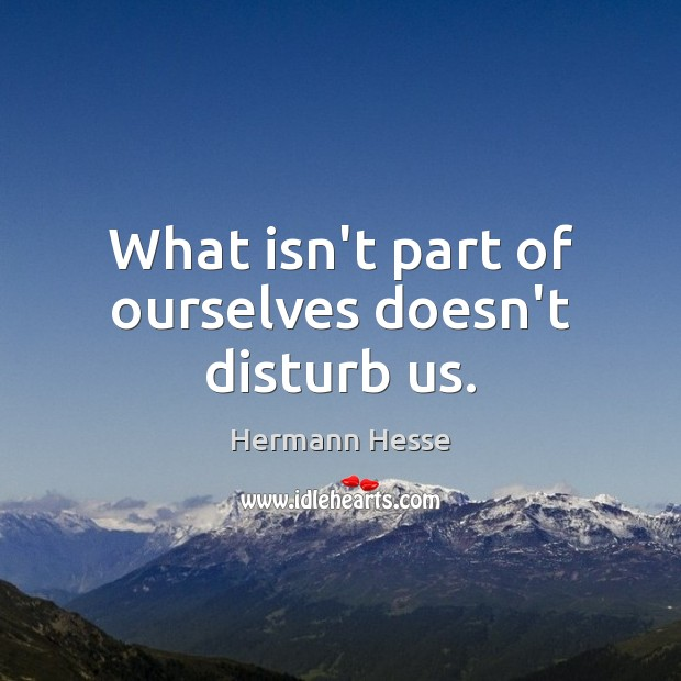 What isn't part of ourselves doesn't disturb us. Hermann Hesse Picture Quote