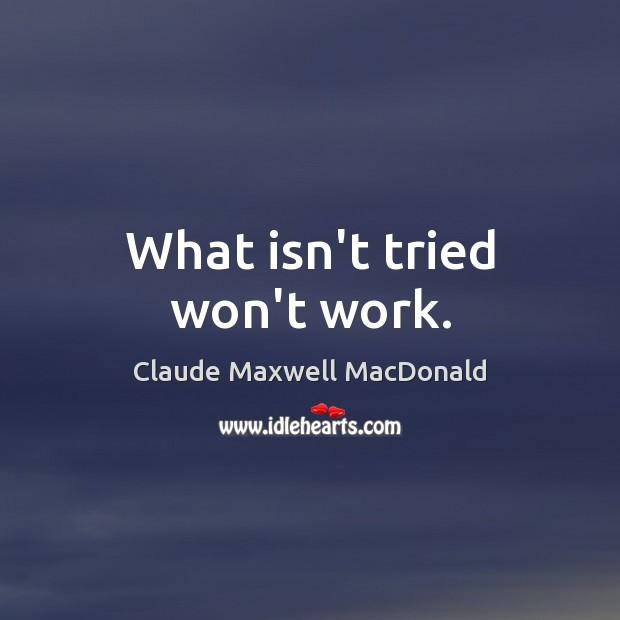 What isn't tried won't work. Image