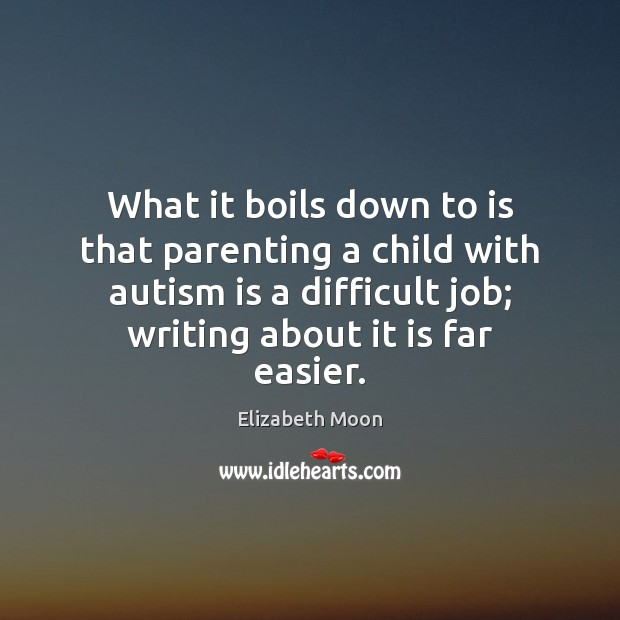 What it boils down to is that parenting a child with autism Elizabeth Moon Picture Quote