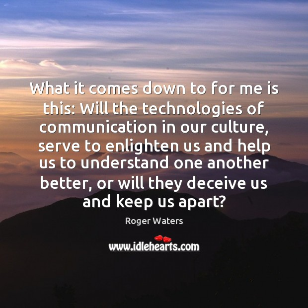 What it comes down to for me is this: Will the technologies Roger Waters Picture Quote