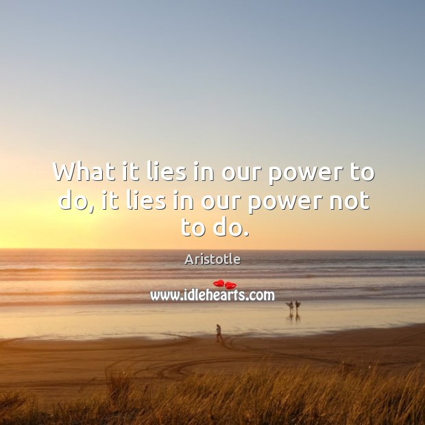 Image, What it lies in our power to do, it lies in our power not to do.