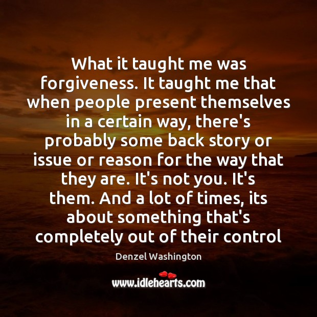 What it taught me was forgiveness. It taught me that when people Denzel Washington Picture Quote