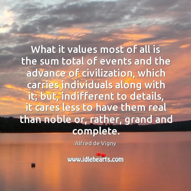 What it values most of all is the sum total of events and the advance of civilization Alfred de Vigny Picture Quote