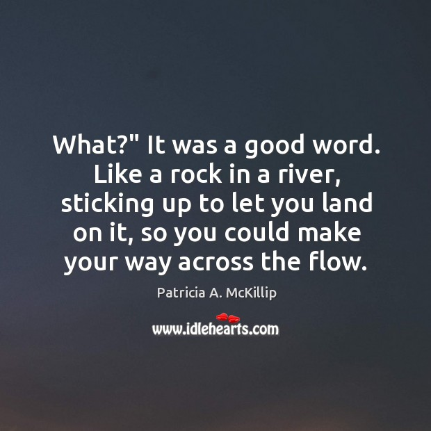 """What?"""" It was a good word. Like a rock in a river, Patricia A. McKillip Picture Quote"""