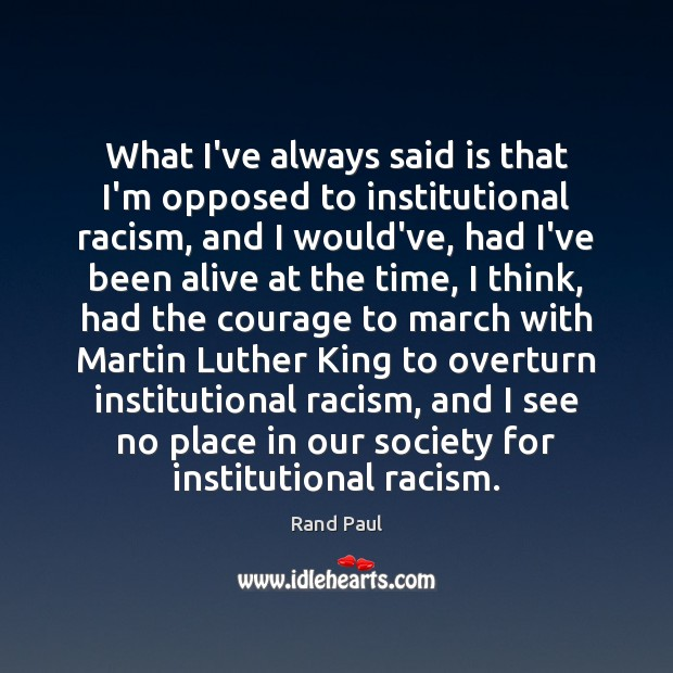 What I've always said is that I'm opposed to institutional racism, and Rand Paul Picture Quote